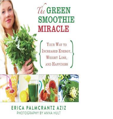 Green Smoothie Miracle by Erica Palmcrantz Aziz