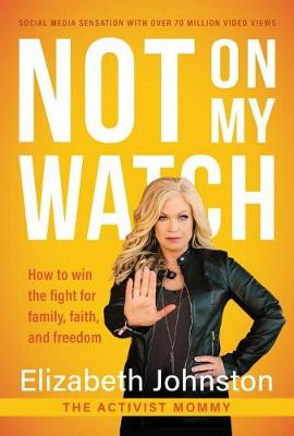 Not on My Watch: How to Win the Fight for Family, Faith and Freedom by Elizabeth Johnston