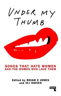 Under My Thumb: Songs that hate women and the women who love them by Rhian Jones