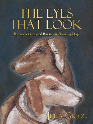 The Eyes That Look: The Secret Story of Bassano's Hunting Dogs by Julia Grigg