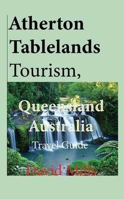 Atherton Tablelands Tourism, Queensland Australia: Travel Guide by David Mills