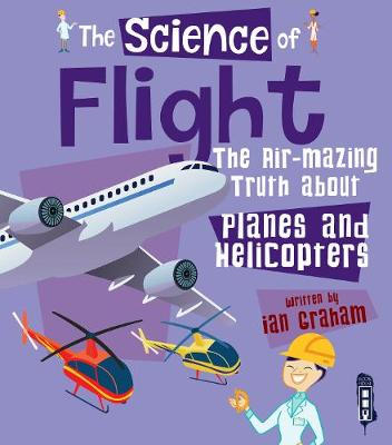 The Science of Flight: The Air-mazing Truth about Planes and Helicopters by Ian Graham