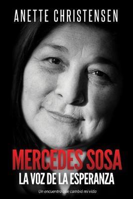Mercedes Sosa - La Voz de la Esperanza: Un encuentro que cambio mi vida by Anette Christensen