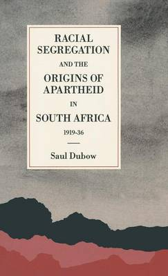 Racial Segregation and the Origins of Apartheid in South Africa, 1919-36 by Saul Dubow
