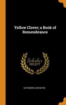 Yellow Clover; A Book of Remembrance by Katharine Lee Bates