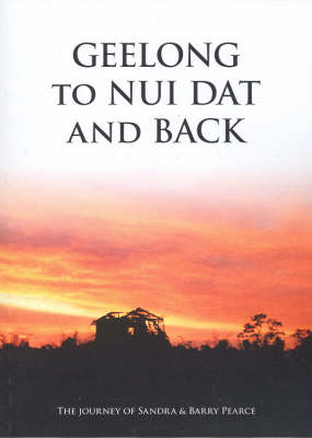 Geelong to Nui Dat and Back: The Journey of Sandra and Barry Pearce by Barry Pearce