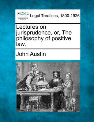 Lectures on Jurisprudence, Or, the Philosophy of Positive Law. by John Austin