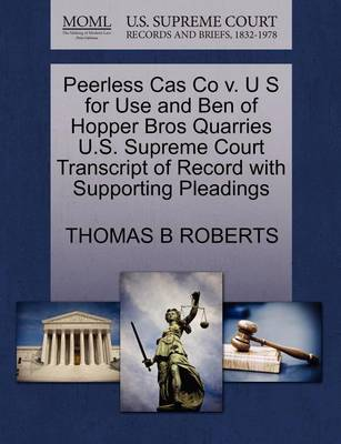 Peerless Cas Co V. U S for Use and Ben of Hopper Bros Quarries U.S. Supreme Court Transcript of Record with Supporting Pleadings by Thomas B. Roberts