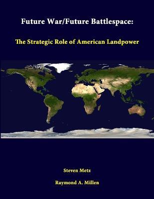 Future War/Future Battlespace: the Strategic Role of American Landpower by Steven Metz
