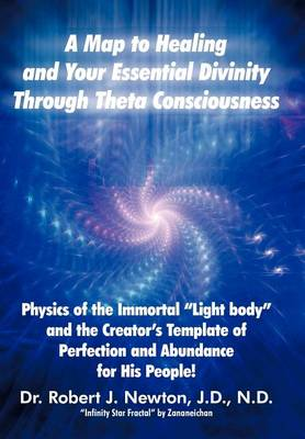A Map to Healing and Your Essential Divinity Through Theta Consciousness: The Physics of the Immortal Light Body and the Creator's Template of Per by Dr Robert J Newton