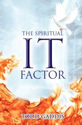 The Spiritual It Factor by Todd Gaddis
