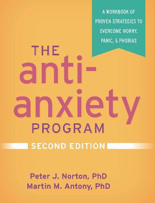 The Anti-Anxiety Program: A Workbook of Proven Strategies to Overcome Worry, Panic, and Phobias by Peter J. Norton