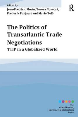 The Politics of Transatlantic Trade Negotiations: TTIP in a Globalized World by Jean-Frederic Morin