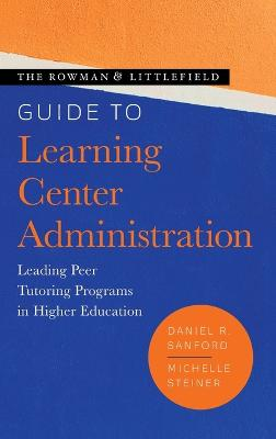 The Rowman & Littlefield Guide to Learning Center Administration: Leading Peer Tutoring Programs in Higher Education book