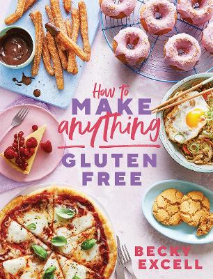 How to Make Anything Gluten Free (The Sunday Times Bestseller): Over 100 Recipes for Everything from Home Comforts to Fakeaways, Cakes to Dessert, Brunch to Bread by Becky Excell