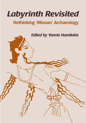 Labyrinth Revisited: Rethinking `Minoan' Archaeology by Yannis Hamilakis