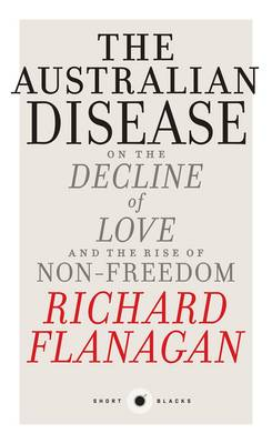 The Australian Disease: On the Decline of Love and the Rise of Non-Freedom: Short Black 1 by Richard Flanagan