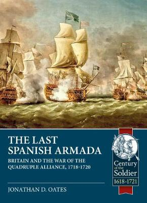 The Last Spanish Armada: Britain and the War of the Quadruple Alliance, 1718-1720 by Jonathan D. Oates