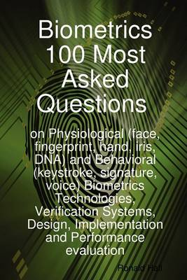 Biometrics 100 Most Asked Questions on Physiological (Face, Fingerprint, Hand, Iris, DNA) and Behavioral (Keystroke, Signature, Voice) Biometrics Tech by Ronald Hall