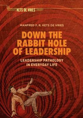 Down the Rabbit Hole of Leadership: Leadership Pathology in Everyday Life by Manfred F. R. Kets de Vries