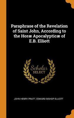 Paraphrase of the Revelation of Saint John, According to the Hor  Apocalyptic  of E.B. Elliott by John Henry Pratt