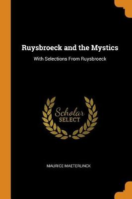 Ruysbroeck and the Mystics: With Selections from Ruysbroeck by Maurice Maeterlinck