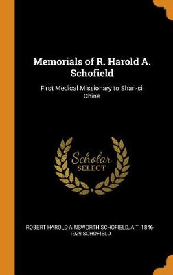 Memorials of R. Harold A. Schofield: First Medical Missionary to Shan-Si, China by Robert Schofield