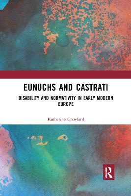 Eunuchs and Castrati: Disability and Normativity in Early Modern Europe by Katherine Crawford