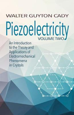Piezoelectricity: Volume Two: An Introduction to the Theory and Applications of Electromechanical Phenomena in Crystals: An Introduction to the Theory and Applications of Electromechanical Phenomena in Crystals by Walter Cady