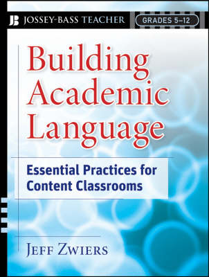 Building Academic Language: Essential Practices for Content Classrooms, Grades 5-12 by Jeff Zwiers