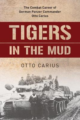 Tigers in the Mud: The Combat Career of German Panzer Commander Otto Carius book