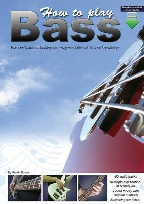 How to Play Bass: For the Bassist Looking to Progress Their Skills and Knowledge by Gareth Evans