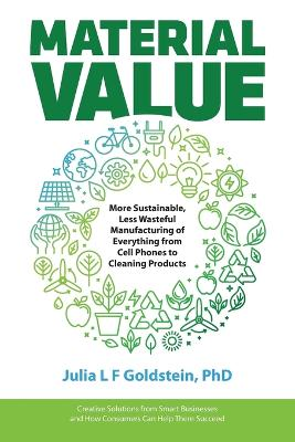 Material Value: More Sustainable, Less Wasteful Manufacturing of Everything from Cell Phones to Cleaning Products by Julia L F Goldstein