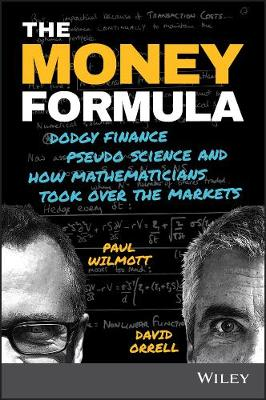 The Money Formula - Dodgy Finance, Pseudo Science, and How Mathematicians Took Over the Markets by Paul Wilmott