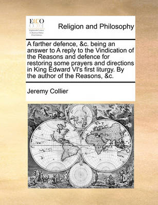A Farther Defence, &C. Being an Answer to a Reply to the Vindication of the Reasons and Defence for Restoring Some Prayers and Directions in King Edward VI's First Liturgy. by the Author of the Reasons, &C. by Jeremy Collier