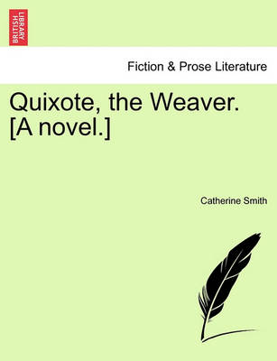 Quixote, the Weaver. [A Novel.] by Catherine Smith