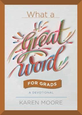 What a Great Word for Grads: A Devotional by Karen Moore