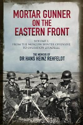 Mortar Gunner on the Eastern Front: The Memoir of Dr Hans Rehfeldt - Volume I: From the Moscow Winter Offensive to Operation Zitadelle by Hans Heinz Rehfeldt