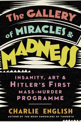 The Gallery of Miracles and Madness: Insanity, Art and Hitler's first Mass-Murder Programme by Charlie English
