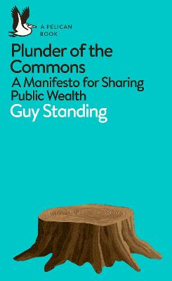 Plunder of the Commons: A Manifesto for Sharing Public Wealth by Guy Standing