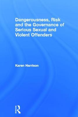 Dangerousness, Risk and the Governance of Serious Sexual and Violent Offenders by Karen Harrison