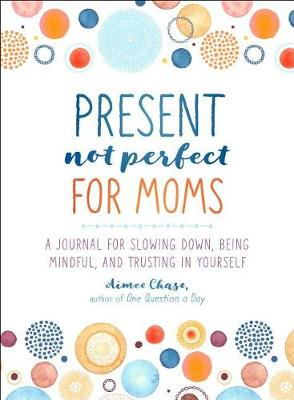 Present, Not Perfect for Moms: A Journal for Slowing Down, Being Mindful, and Trusting in Yourself book