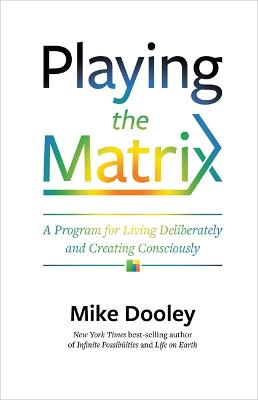 Playing the Matrix - A Plan for Living Deliberately and Creating Consciously by Mike Dooley