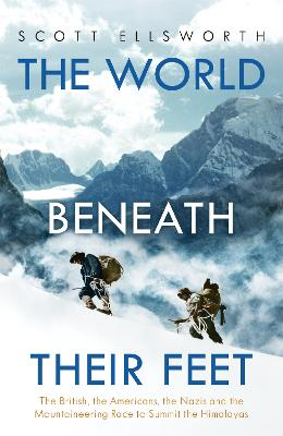 The World Beneath Their Feet: The British, the Americans, the Nazis and the Mountaineering Race to Summit the Himalayas by Scott Ellsworth