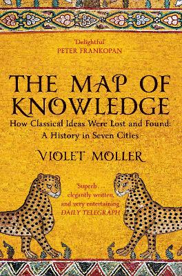 The Map of Knowledge: How Classical Ideas Were Lost and Found: A History in Seven Cities by Violet Moller