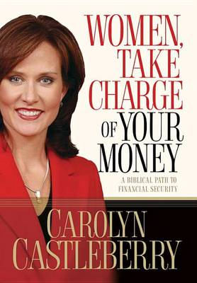 Women, Take Charge of your Money: A Biblical Path to Financial Security by Carolyn Castleberry