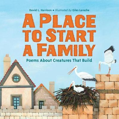 A Place to Start a Family: Poems About Creatures That Build by David L. Harrison