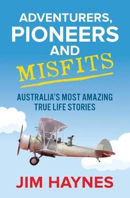 Adventurers, Pioneers and Misfits: Australia's most amazing true life stories by Jim Haynes