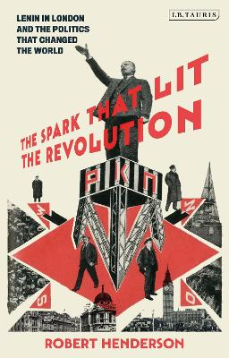 The Spark that Lit the Revolution: Lenin in London and the Politics that Changed the World book