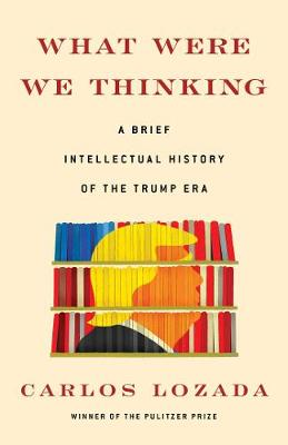 What Were We Thinking: A Brief Intellectual History of the Trump Era by Carlos Lozada